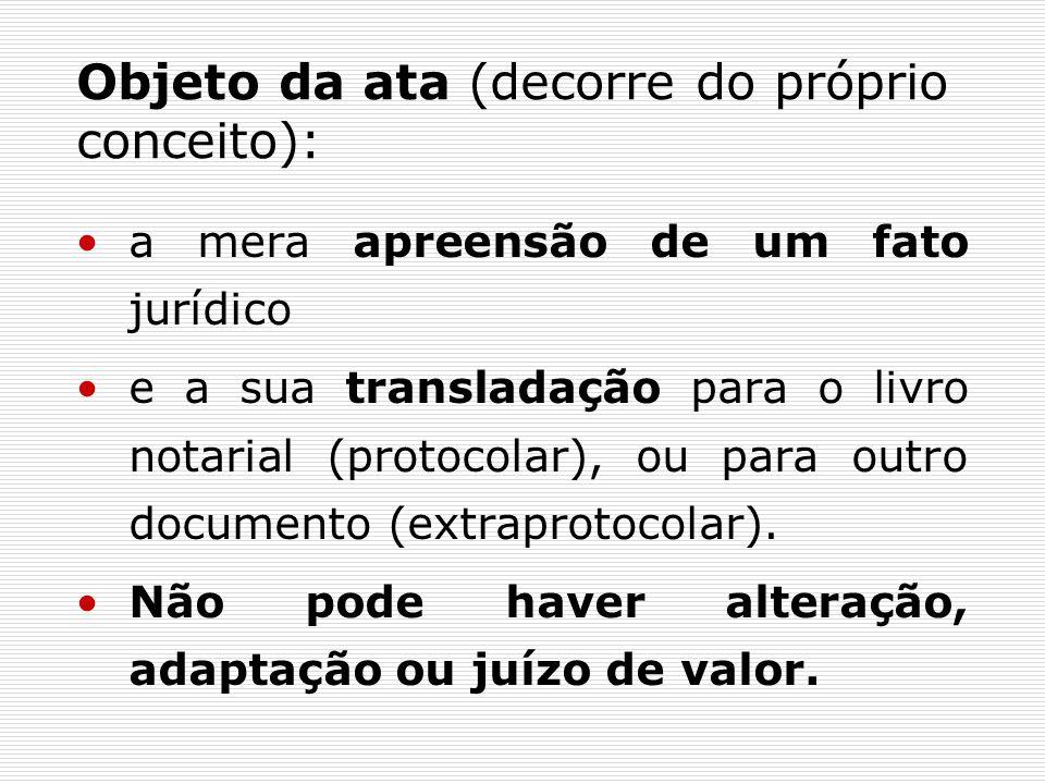 Objeto da ata (decorre do próprio conceito): a mera apreensão de um fato jurídico e a sua transladação para o livro notarial (protocolar), ou para outro documento (extraprotocolar).