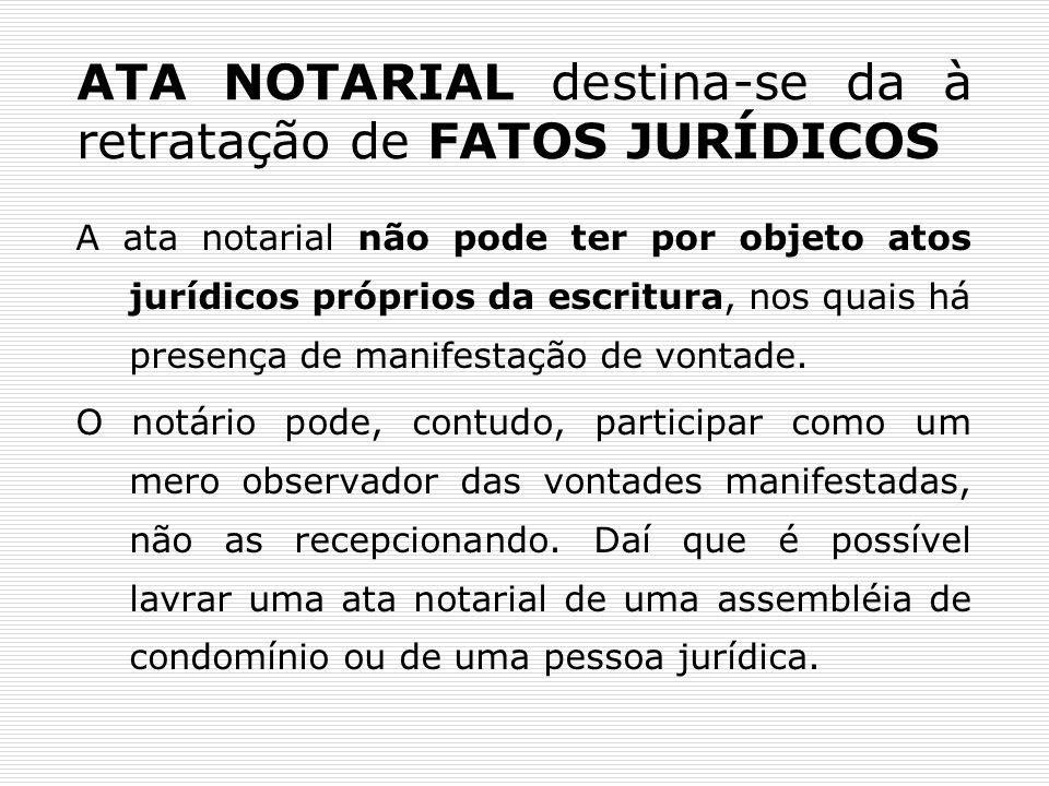 ATA NOTARIAL destina-se da à retratação de FATOS JURÍDICOS A ata notarial não pode ter por objeto atos jurídicos próprios da escritura, nos quais há p