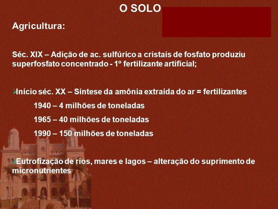 O SOLO Agricultura: Séc. XIX – Adição de ac. sulfúrico a cristais de fosfato produziu superfosfato concentrado - 1º fertilizante artificial; Início sé