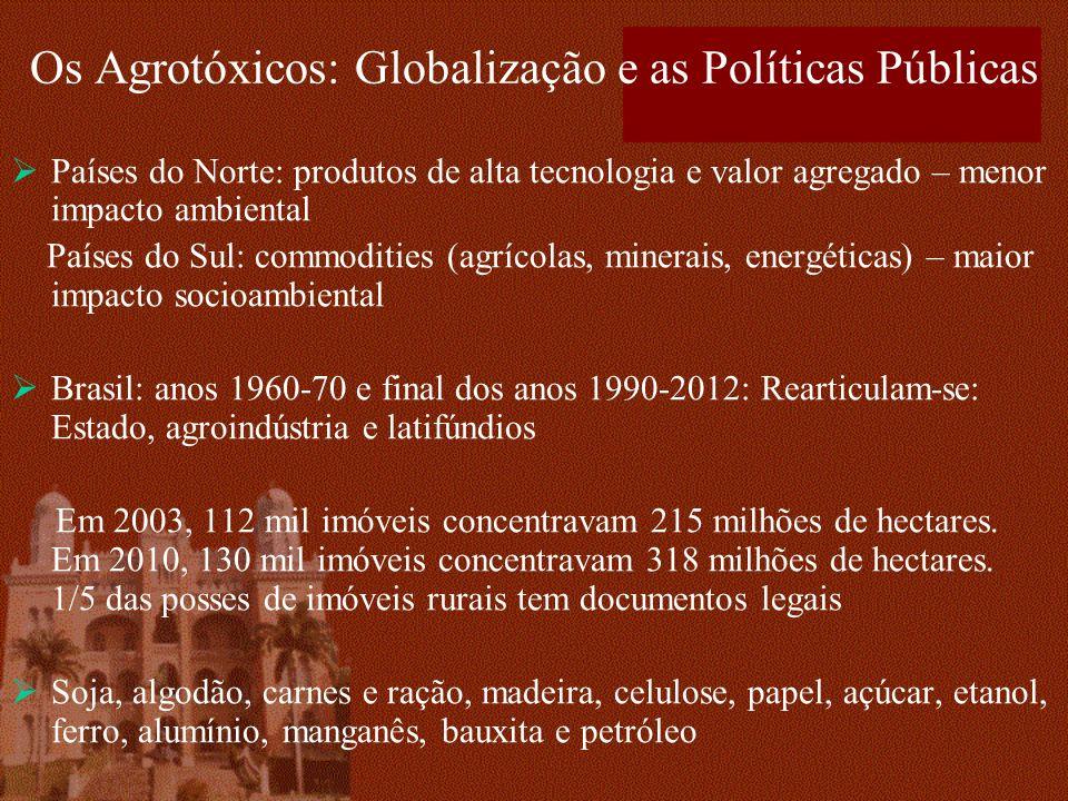 Os Agrotóxicos: Globalização e as Políticas Públicas Países do Norte: produtos de alta tecnologia e valor agregado – menor impacto ambiental Países do Sul: commodities (agrícolas, minerais, energéticas) – maior impacto socioambiental Brasil: anos 1960-70 e final dos anos 1990-2012: Rearticulam-se: Estado, agroindústria e latifúndios Em 2003, 112 mil imóveis concentravam 215 milhões de hectares.
