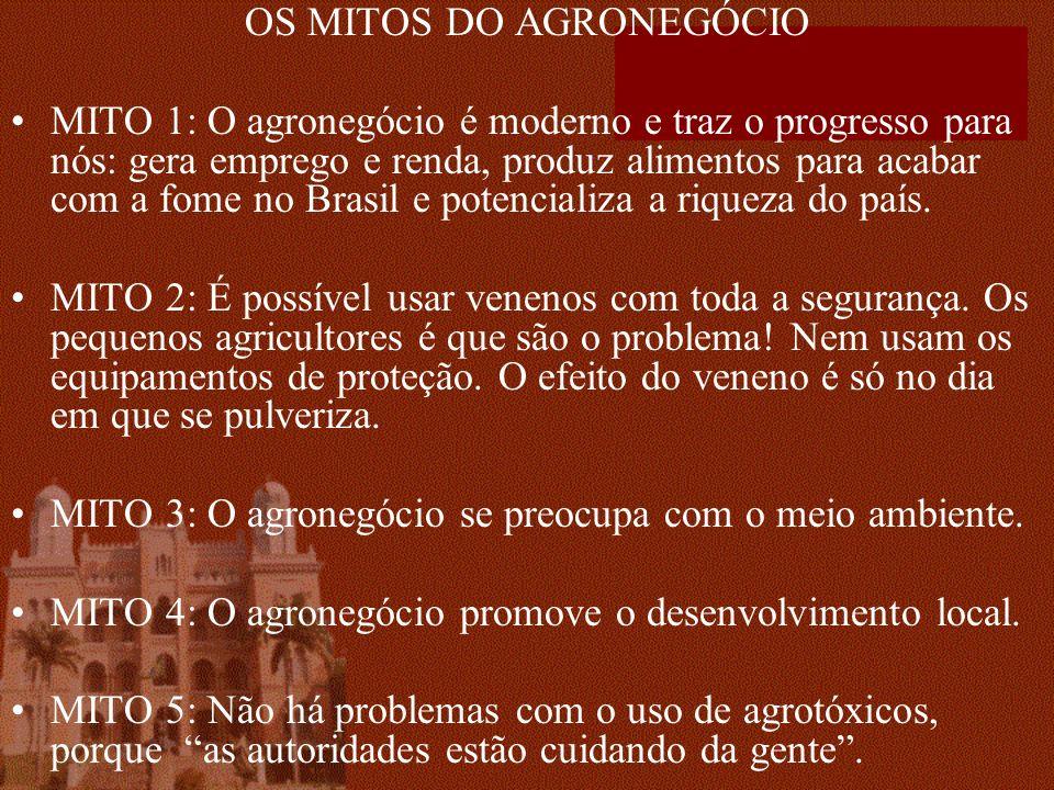 OS MITOS DO AGRONEGÓCIO MITO 1: O agronegócio é moderno e traz o progresso para nós: gera emprego e renda, produz alimentos para acabar com a fome no Brasil e potencializa a riqueza do país.