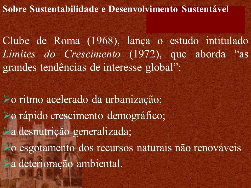 Sobre Sustentabilidade e Desenvolvimento Sustentável Clube de Roma (1968), lança o estudo intitulado Limites do Crescimento (1972), que aborda as grandes tendências de interesse global: o ritmo acelerado da urbanização; o rápido crescimento demográfico; a desnutrição generalizada; o esgotamento dos recursos naturais não renováveis a deterioração ambiental.