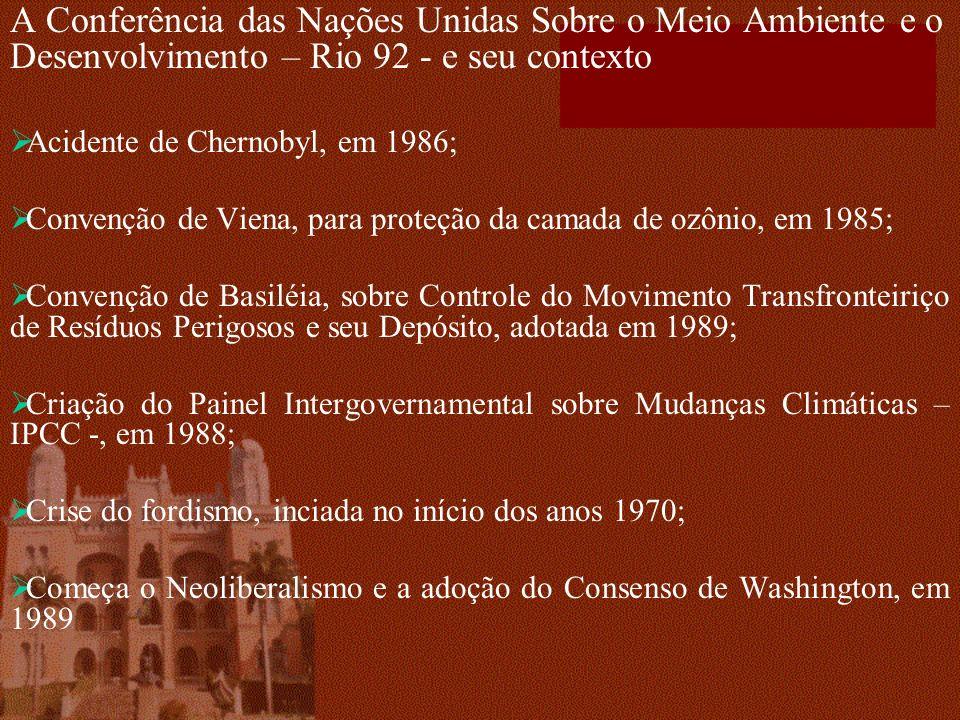 A Conferência das Nações Unidas Sobre o Meio Ambiente e o Desenvolvimento – Rio 92 - e seu contexto Acidente de Chernobyl, em 1986; Convenção de Viena, para proteção da camada de ozônio, em 1985; Convenção de Basiléia, sobre Controle do Movimento Transfronteiriço de Resíduos Perigosos e seu Depósito, adotada em 1989; Criação do Painel Intergovernamental sobre Mudanças Climáticas – IPCC -, em 1988; Crise do fordismo, inciada no início dos anos 1970; Começa o Neoliberalismo e a adoção do Consenso de Washington, em 1989