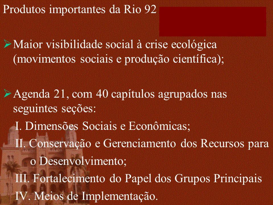 Produtos importantes da Rio 92 Maior visibilidade social à crise ecológica (movimentos sociais e produção científica); Agenda 21, com 40 capítulos agrupados nas seguintes seções: I.