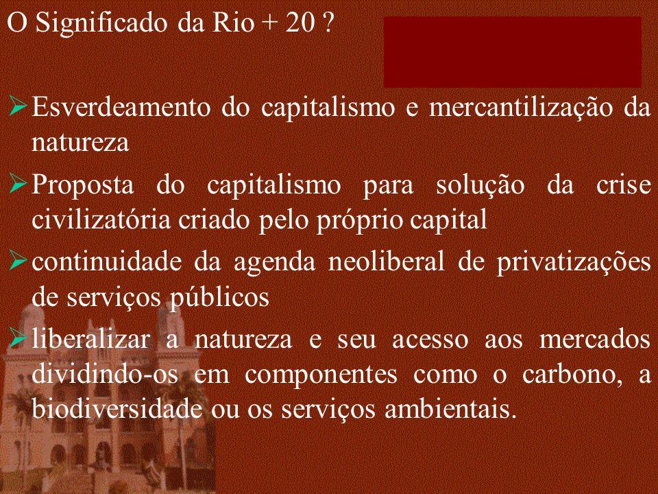 O Significado da Rio + 20 ? Esverdeamento do capitalismo e mercantilização da natureza Proposta do capitalismo para solução da crise civilizatória cri
