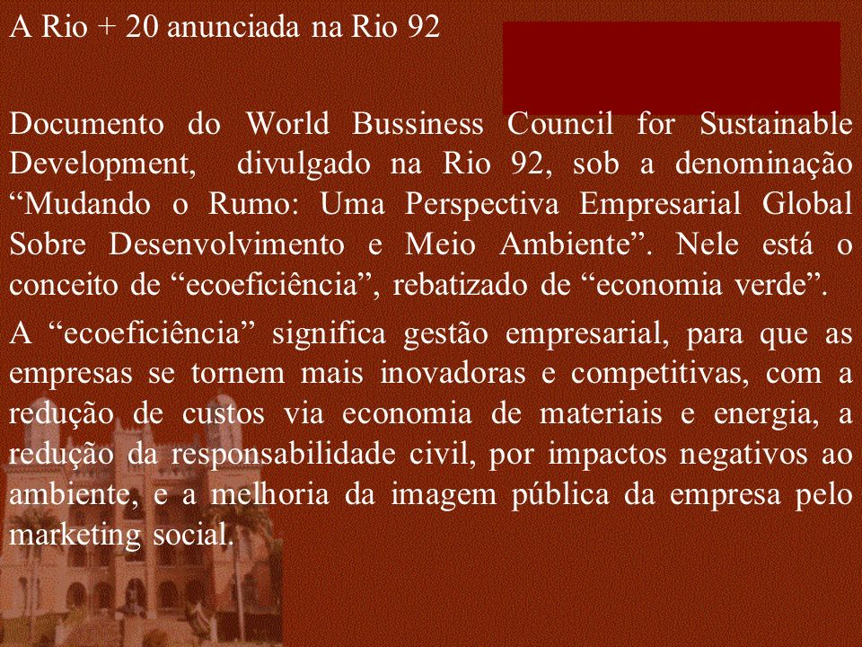 A Rio + 20 anunciada na Rio 92 Documento do World Bussiness Council for Sustainable Development, divulgado na Rio 92, sob a denominação Mudando o Rumo: Uma Perspectiva Empresarial Global Sobre Desenvolvimento e Meio Ambiente.