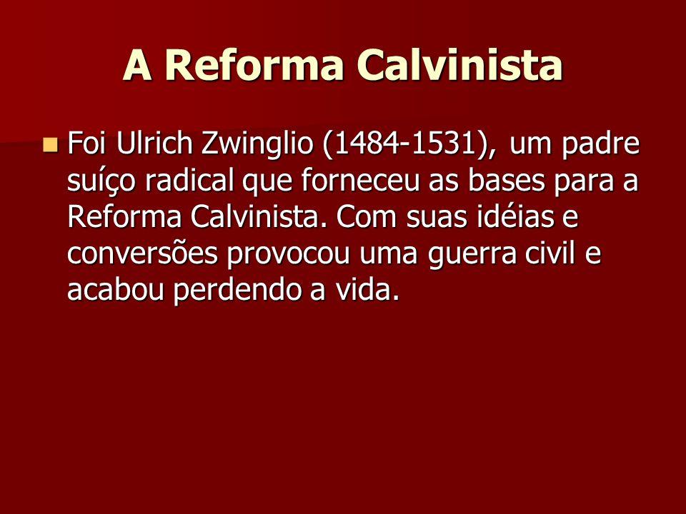 A Reforma Calvinista Foi Ulrich Zwinglio (1484-1531), um padre suíço radical que forneceu as bases para a Reforma Calvinista. Com suas idéias e conver