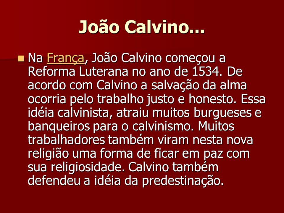 João Calvino... Na França, João Calvino começou a Reforma Luterana no ano de 1534. De acordo com Calvino a salvação da alma ocorria pelo trabalho just