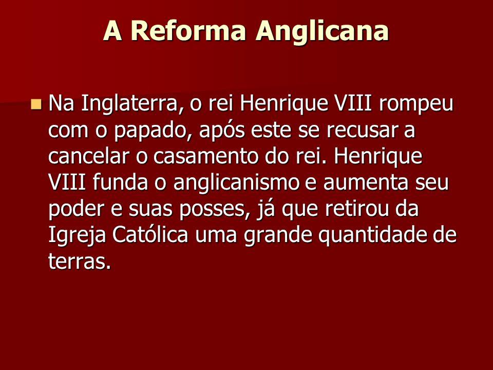 A Reforma Anglicana Na Inglaterra, o rei Henrique VIII rompeu com o papado, após este se recusar a cancelar o casamento do rei. Henrique VIII funda o