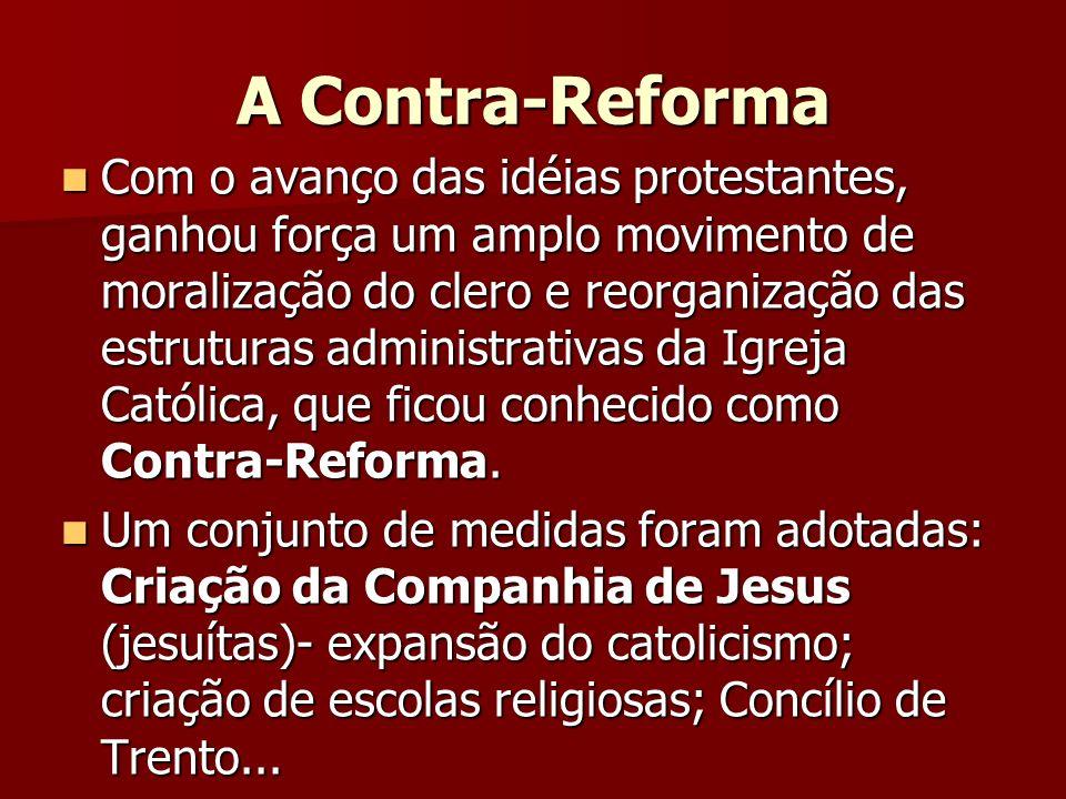 A Contra-Reforma Com o avanço das idéias protestantes, ganhou força um amplo movimento de moralização do clero e reorganização das estruturas administ