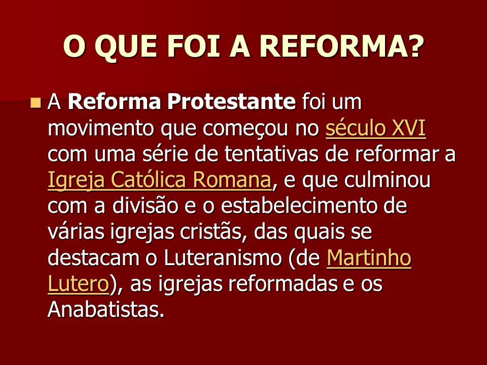 O QUE FOI A REFORMA? A Reforma Protestante foi um movimento que começou no século XVI com uma série de tentativas de reformar a Igreja Católica Romana