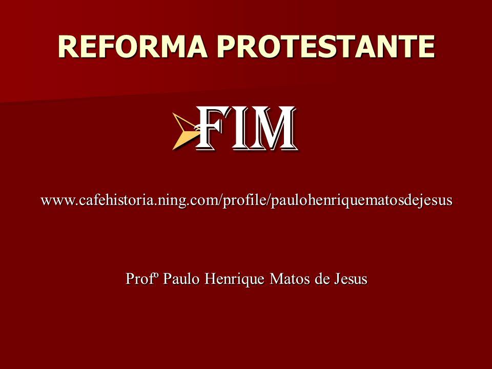 REFORMA PROTESTANTE FIM FIM www.cafehistoria.ning.com/profile/paulohenriquematosdejesus Profº Paulo Henrique Matos de Jesus