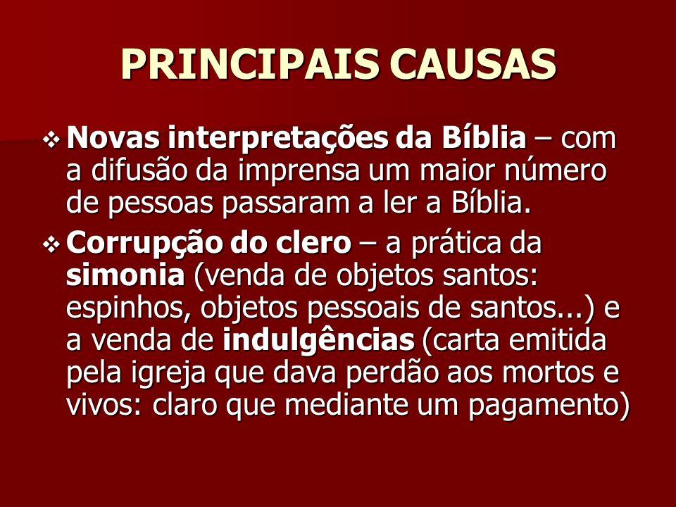 PRINCIPAIS CAUSAS Novas interpretações da Bíblia – com a difusão da imprensa um maior número de pessoas passaram a ler a Bíblia. Novas interpretações