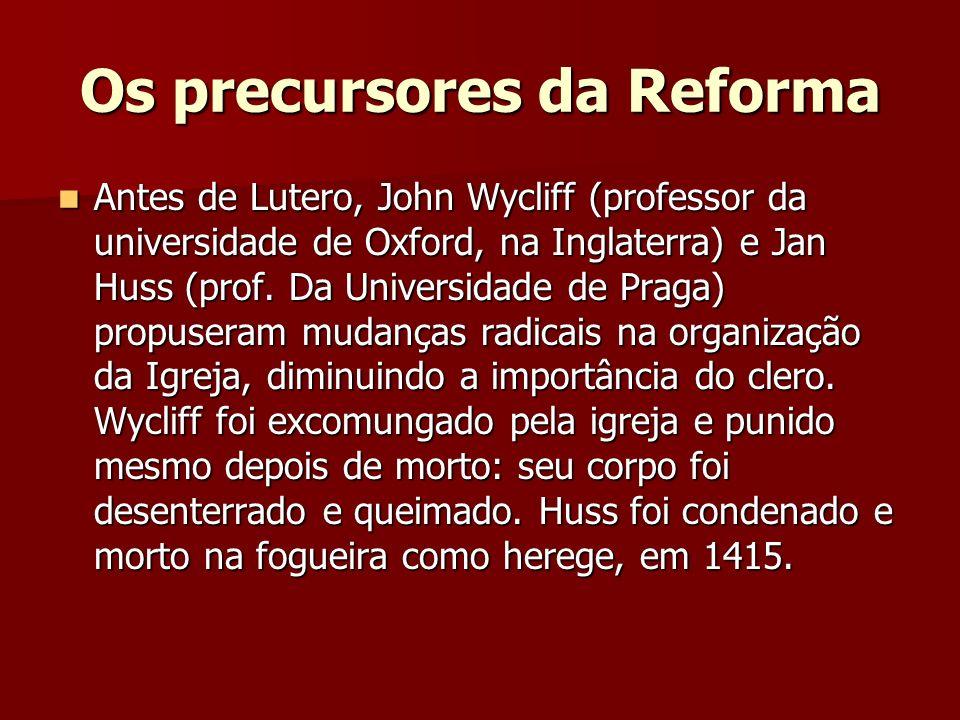 Os precursores da Reforma Antes de Lutero, John Wycliff (professor da universidade de Oxford, na Inglaterra) e Jan Huss (prof. Da Universidade de Prag
