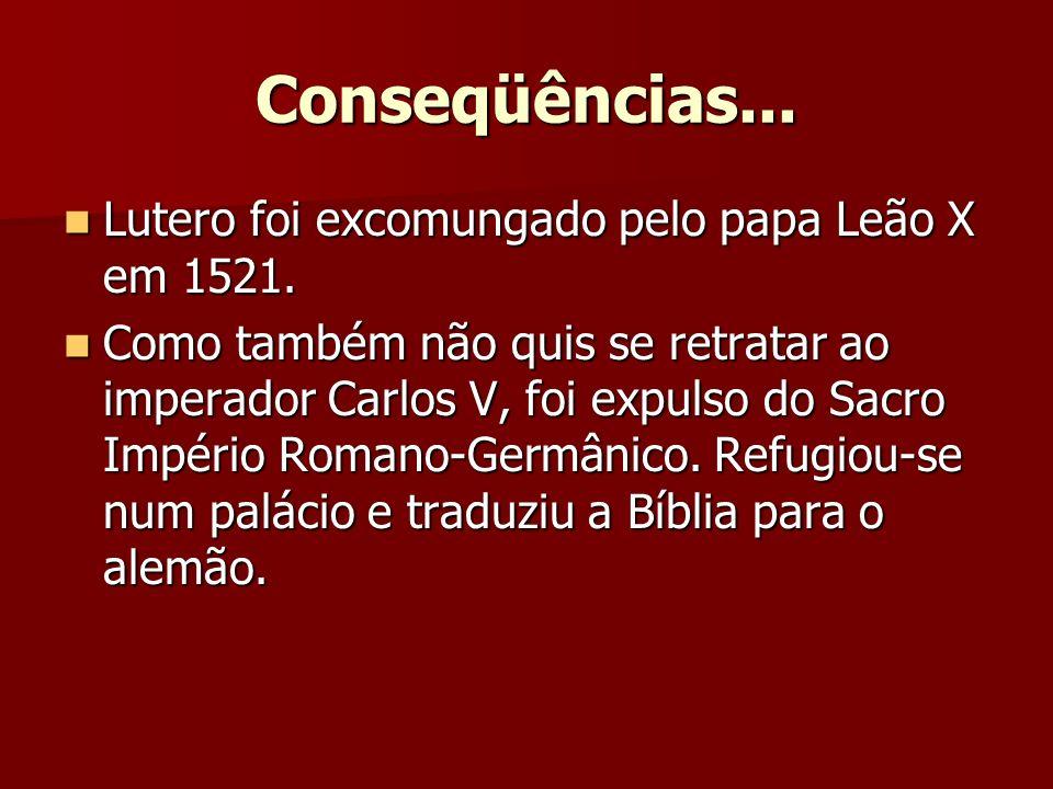 Conseqüências... Lutero foi excomungado pelo papa Leão X em 1521. Lutero foi excomungado pelo papa Leão X em 1521. Como também não quis se retratar ao