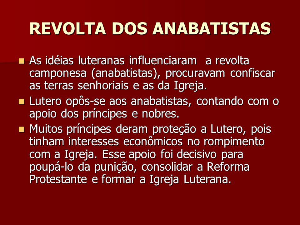 REVOLTA DOS ANABATISTAS As idéias luteranas influenciaram a revolta camponesa (anabatistas), procuravam confiscar as terras senhoriais e as da Igreja.