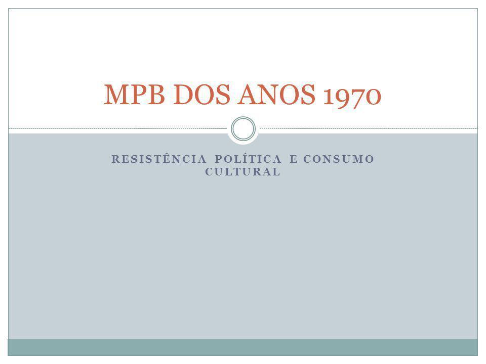 RESISTÊNCIA POLÍTICA E CONSUMO CULTURAL MPB DOS ANOS 1970
