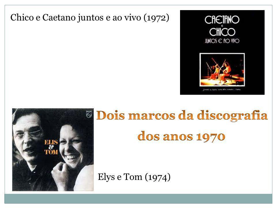 Chico e Caetano juntos e ao vivo (1972) Elys e Tom (1974)