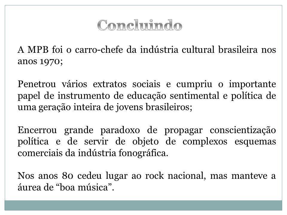 A MPB foi o carro-chefe da indústria cultural brasileira nos anos 1970; Penetrou vários extratos sociais e cumpriu o importante papel de instrumento d