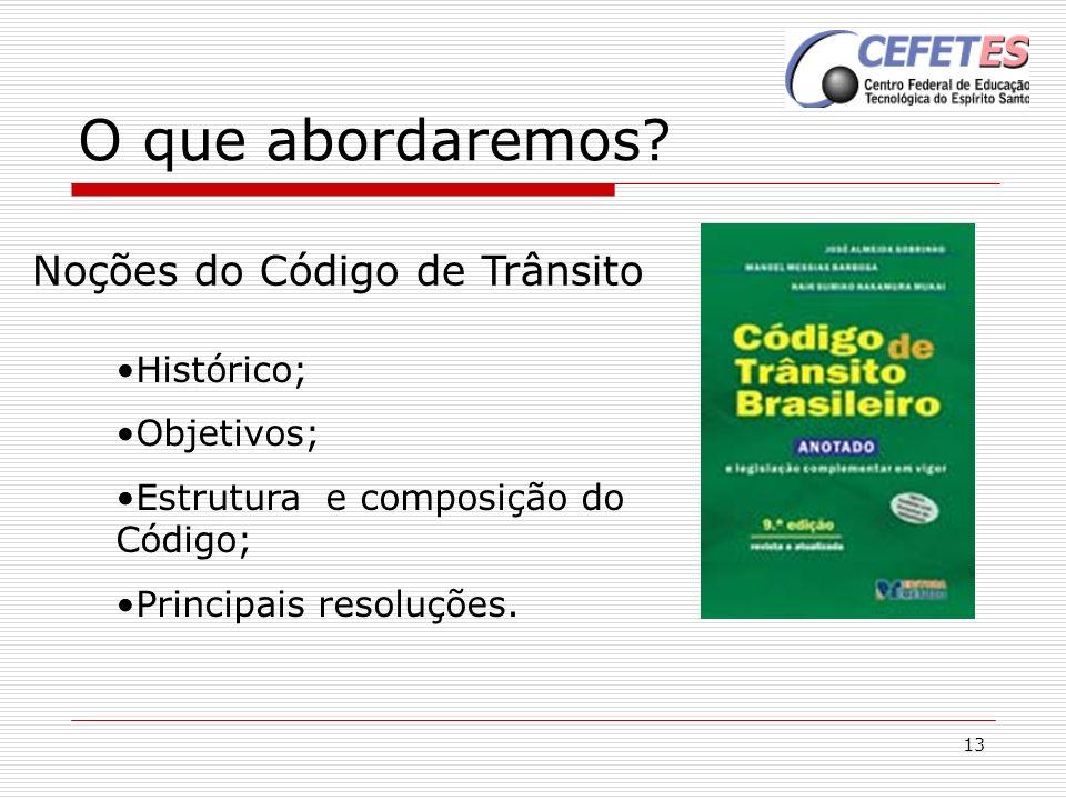 13 O que abordaremos? Noções do Código de Trânsito Histórico; Objetivos; Estrutura e composição do Código; Principais resoluções.