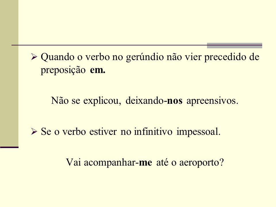 Quando o verbo no gerúndio não vier precedido de preposição em. Não se explicou, deixando-nos apreensivos. Se o verbo estiver no infinitivo impessoal.