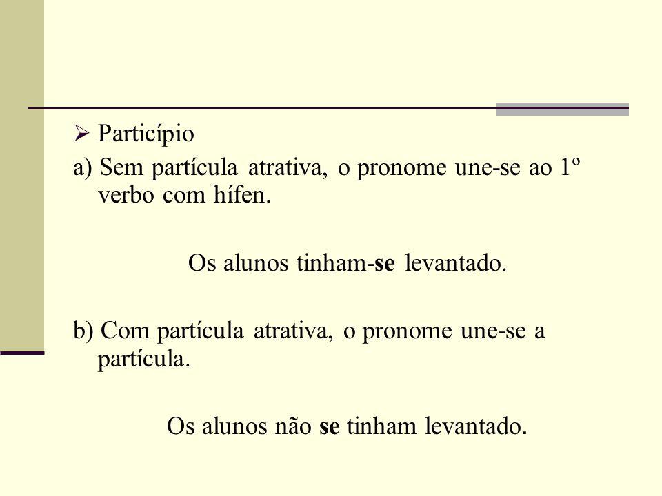 Particípio a) Sem partícula atrativa, o pronome une-se ao 1º verbo com hífen. Os alunos tinham-se levantado. b) Com partícula atrativa, o pronome une-
