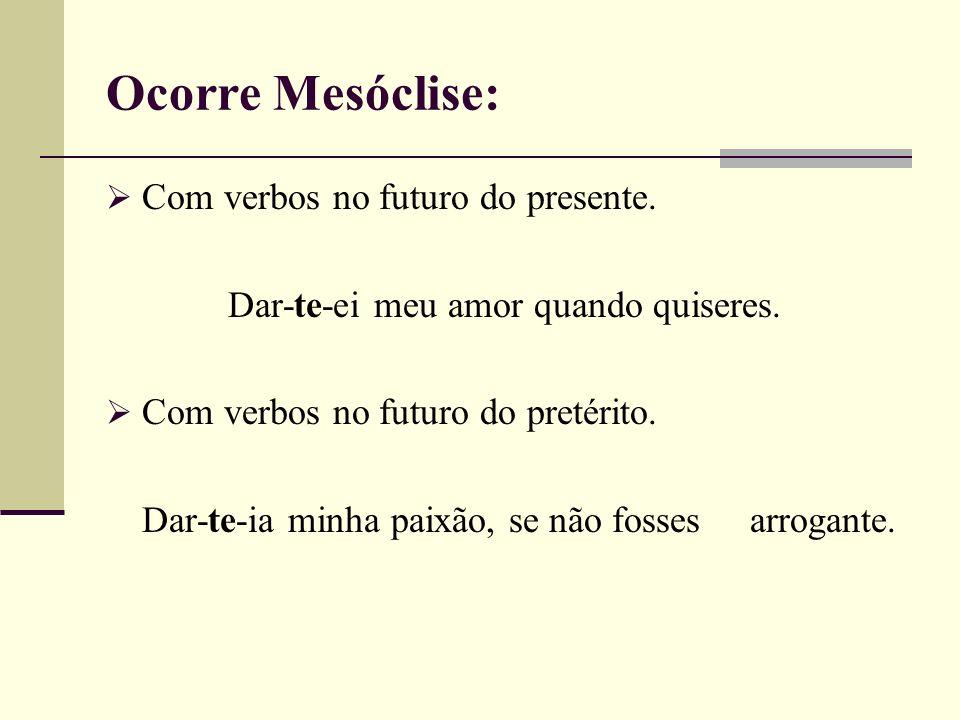 Ocorre Mesóclise: Com verbos no futuro do presente. Dar-te-ei meu amor quando quiseres. Com verbos no futuro do pretérito. Dar-te-ia minha paixão, se