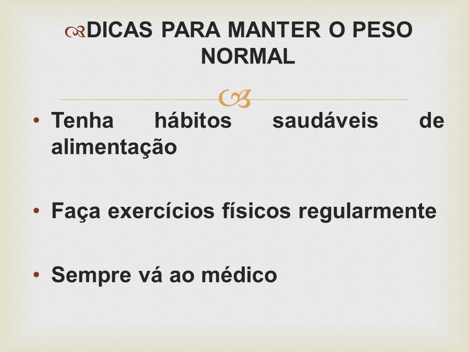 DICAS PARA MANTER O PESO NORMAL Tenha hábitos saudáveis de alimentação Faça exercícios físicos regularmente Sempre vá ao médico