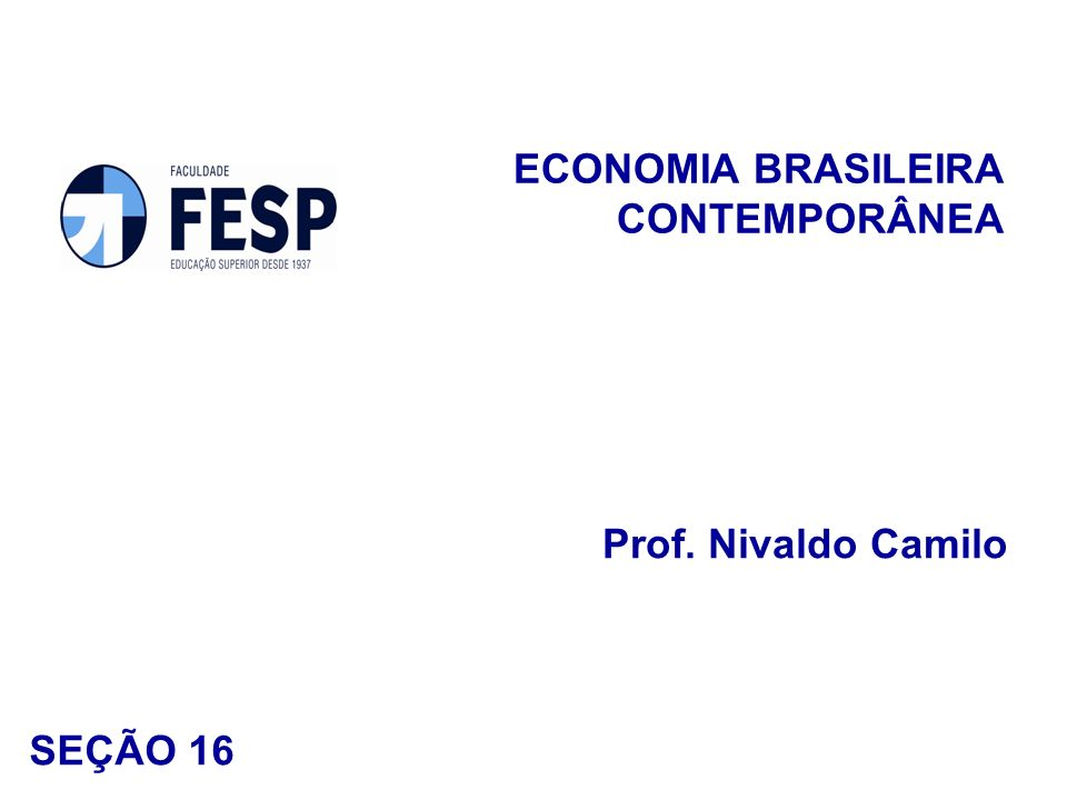 ECONOMIA BRASILEIRA CONTEMPORÂNEA Prof. Nivaldo Camilo SEÇÃO 16