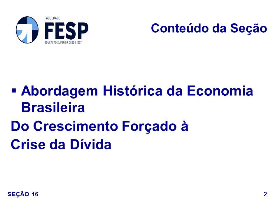 Abordagem Histórica da Economia Brasileira Do Crescimento Forçado à Crise da Dívida Conteúdo da Seção 2 SEÇÃO 16