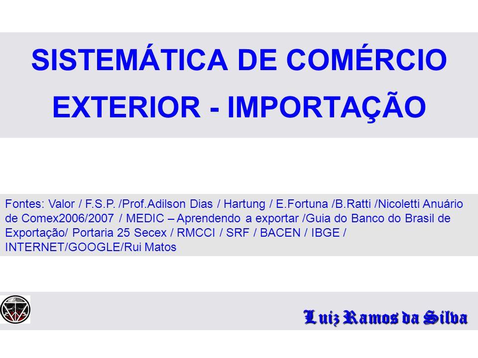 SISTEMÁTICA DE COMÉRCIO EXTERIOR - IMPORTAÇÃO Luiz Ramos da Silva Fontes: Valor / F.S.P. /Prof.Adilson Dias / Hartung / E.Fortuna /B.Ratti /Nicoletti