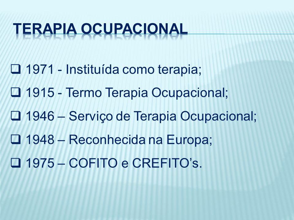 1971 - Instituída como terapia; 1915 - Termo Terapia Ocupacional; 1946 – Serviço de Terapia Ocupacional; 1948 – Reconhecida na Europa; 1975 – COFITO e CREFITOs.