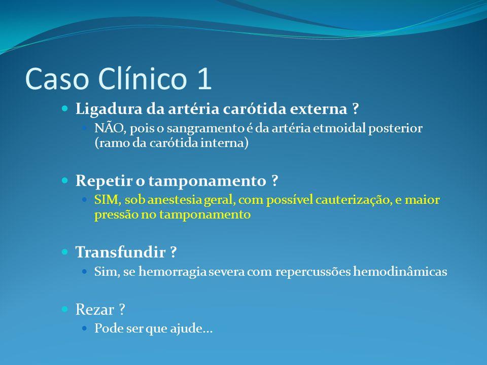 Caso Clínico 1 Ligadura da artéria carótida externa ? NÃO, pois o sangramento é da artéria etmoidal posterior (ramo da carótida interna) Repetir o tam