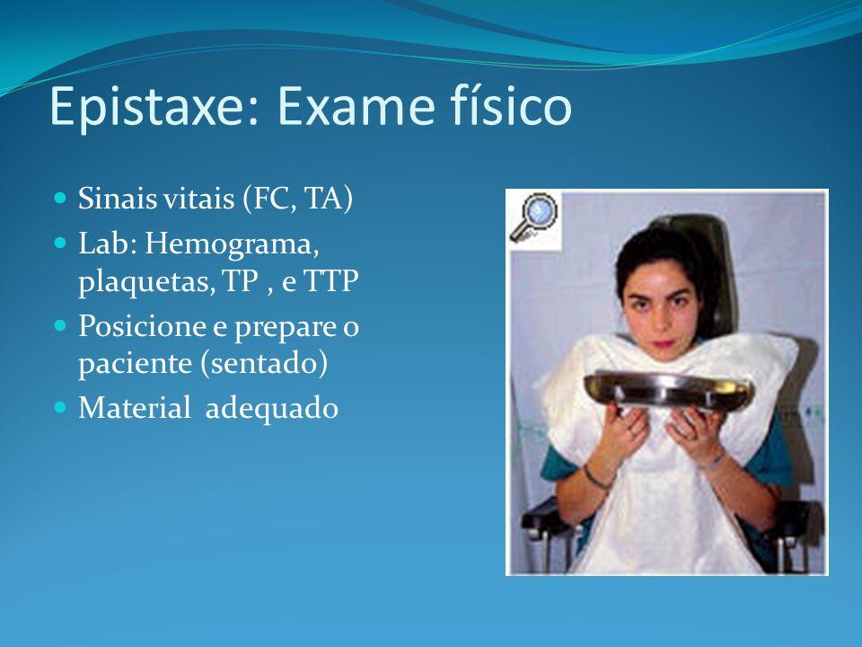 Epistaxe: Exame físico Sinais vitais (FC, TA) Lab: Hemograma, plaquetas, TP, e TTP Posicione e prepare o paciente (sentado) Material adequado