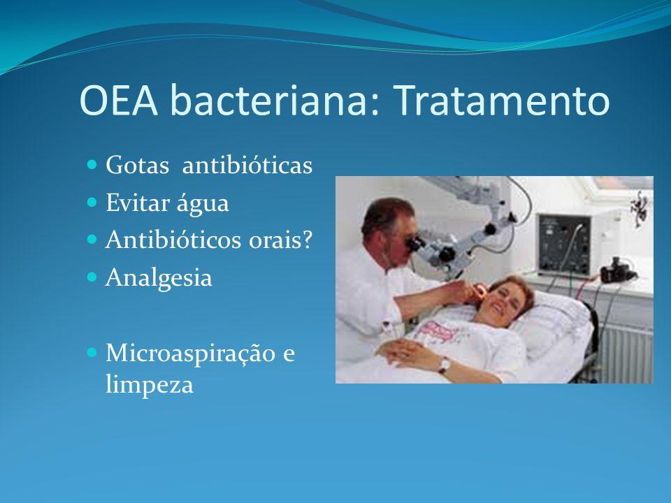OEA bacteriana: Tratamento Gotas antibióticas Evitar água Antibióticos orais? Analgesia Microaspiração e limpeza