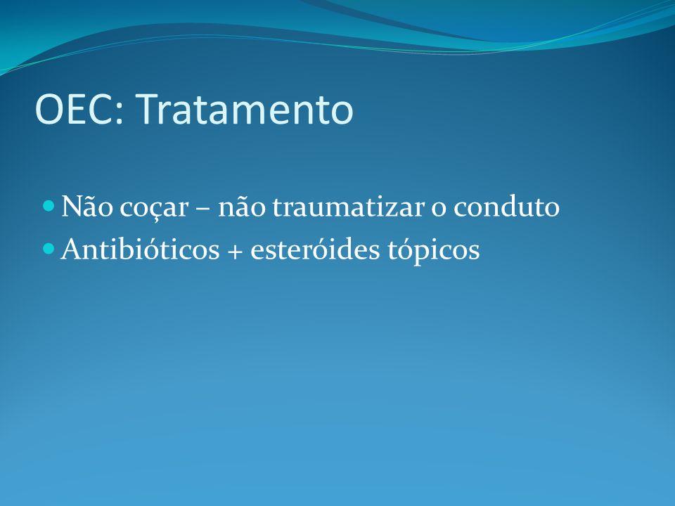 OEC: Tratamento Não coçar – não traumatizar o conduto Antibióticos + esteróides tópicos