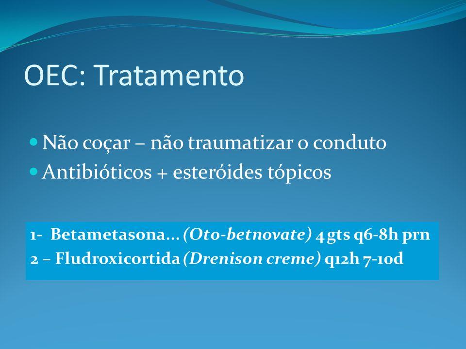 OEC: Tratamento Não coçar – não traumatizar o conduto Antibióticos + esteróides tópicos 1- Betametasona... (Oto-betnovate) 4 gts q6-8h prn 2 – Fludrox