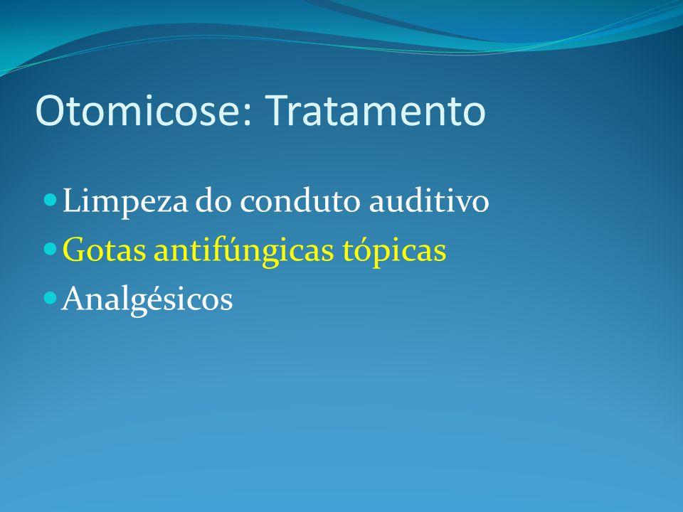 Otomicose: Tratamento Limpeza do conduto auditivo Gotas antifúngicas tópicas Analgésicos