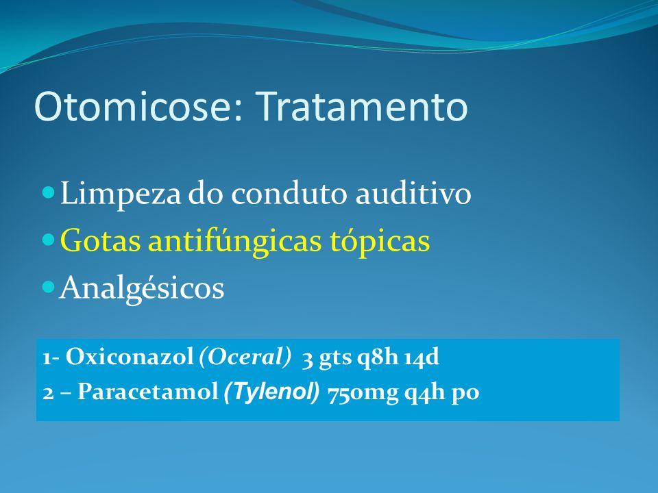 Otomicose: Tratamento Limpeza do conduto auditivo Gotas antifúngicas tópicas Analgésicos 1- Oxiconazol (Oceral) 3 gts q8h 14d 2 – Paracetamol (Tylenol