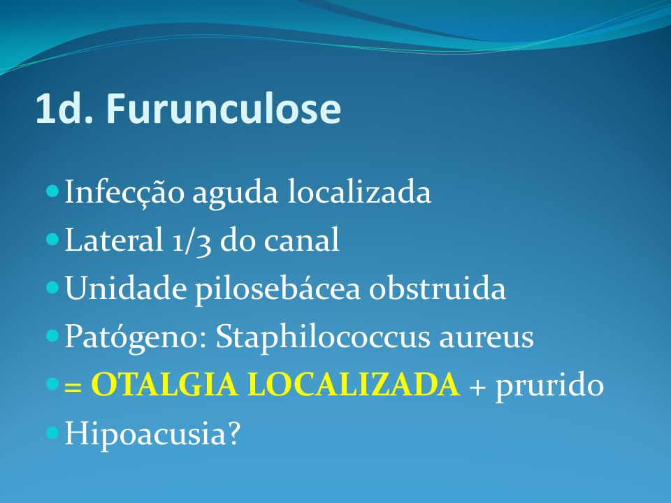 1d. Furunculose Infecção aguda localizada Lateral 1/3 do canal Unidade pilosebácea obstruida Patógeno: Staphilococcus aureus = OTALGIA LOCALIZADA + pr