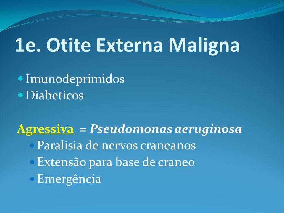 1e. Otite Externa Maligna Imunodeprimidos Diabeticos Agressiva = Pseudomonas aeruginosa Paralisia de nervos craneanos Extensão para base de craneo Eme