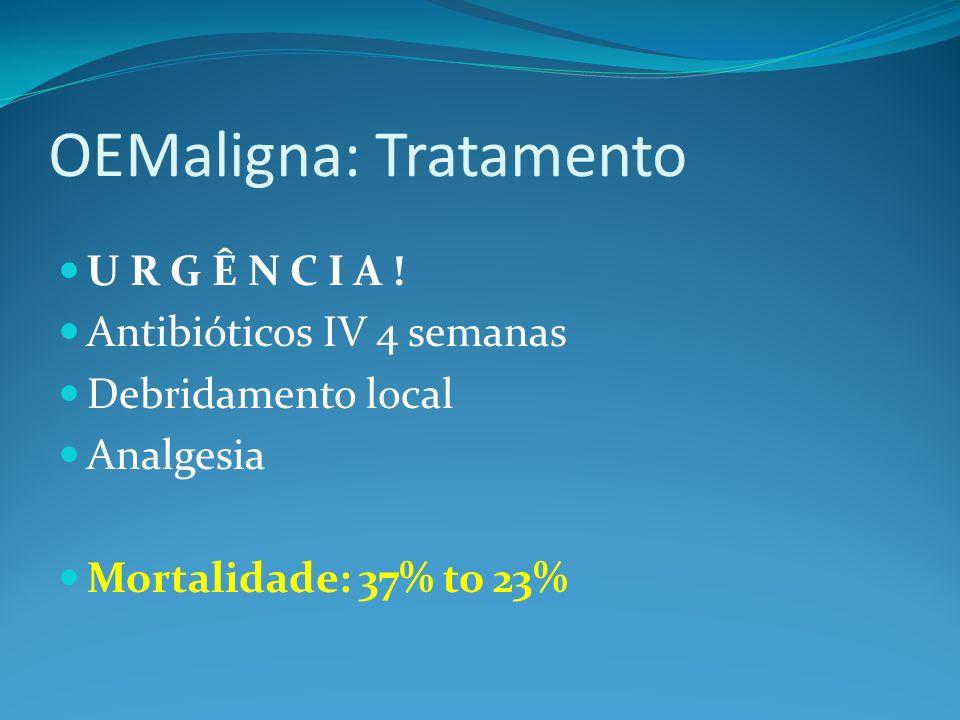 OEMaligna: Tratamento U R G Ê N C I A ! Antibióticos IV 4 semanas Debridamento local Analgesia Mortalidade: 37% to 23%