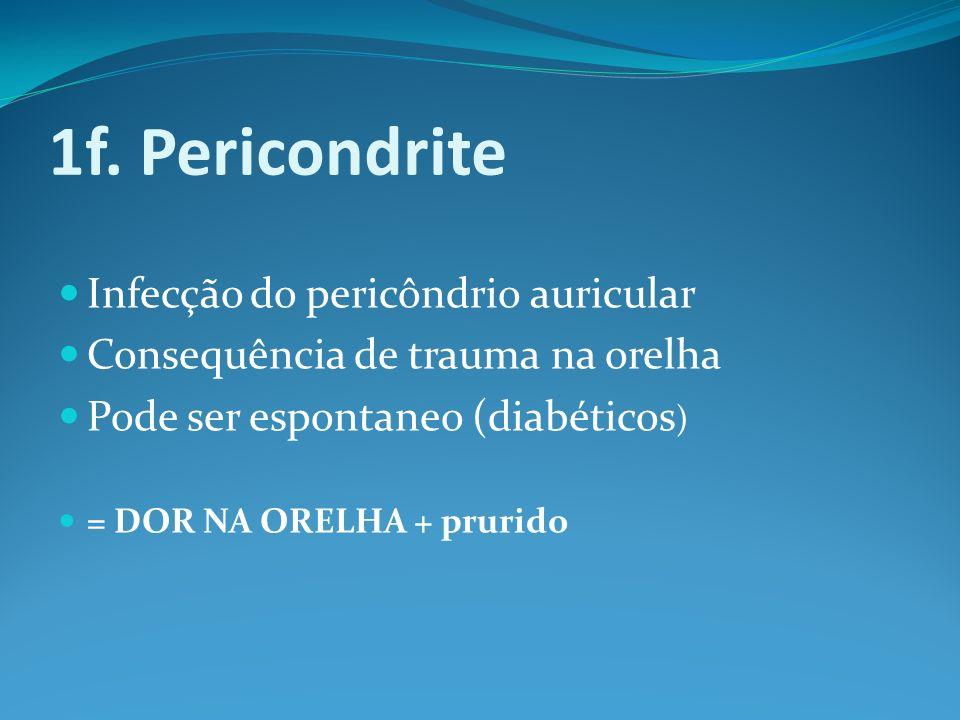 1f. Pericondrite Infecção do pericôndrio auricular Consequência de trauma na orelha Pode ser espontaneo (diabéticos ) = DOR NA ORELHA + prurido