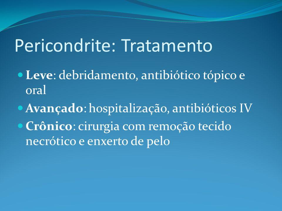 Pericondrite: Tratamento Leve: debridamento, antibiótico tópico e oral Avançado: hospitalização, antibióticos IV Crônico: cirurgia com remoção tecido
