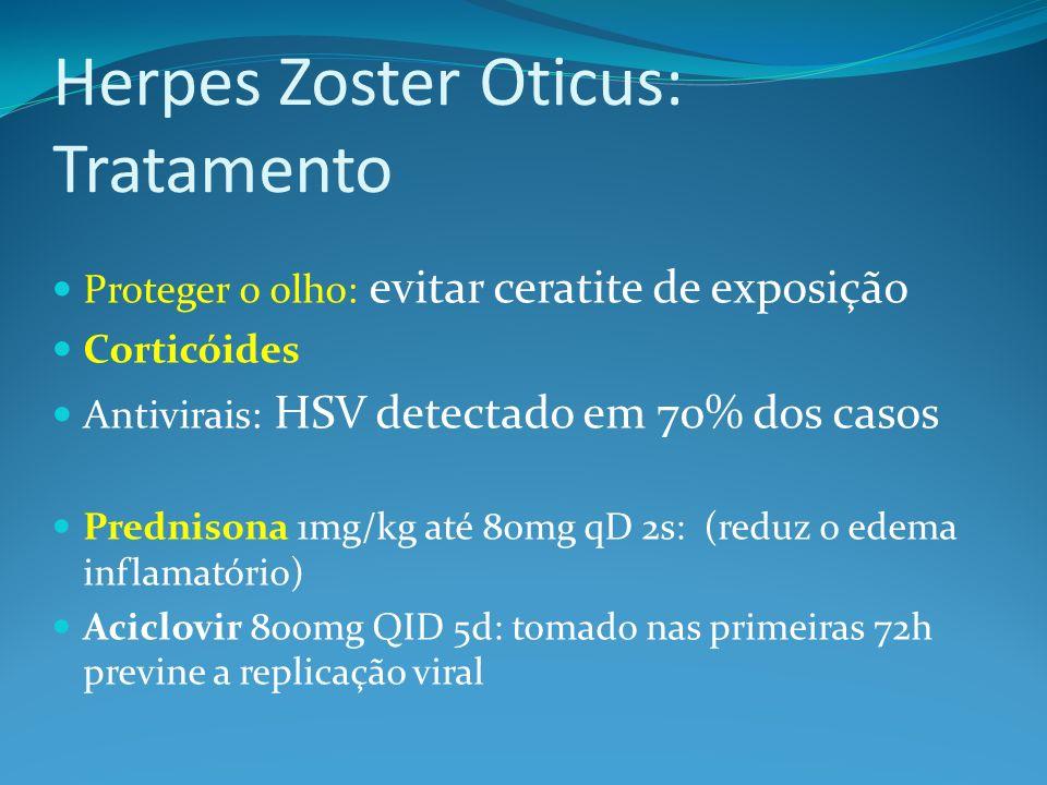 Herpes Zoster Oticus: Tratamento Proteger o olho: evitar ceratite de exposição Corticóides Antivirais: HSV detectado em 70% dos casos Prednisona 1mg/k