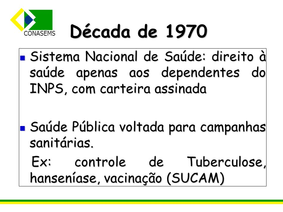 CONASEMS Década de 1970 Sistema Nacional de Saúde: direito à saúde apenas aos dependentes do INPS, com carteira assinada Sistema Nacional de Saúde: di
