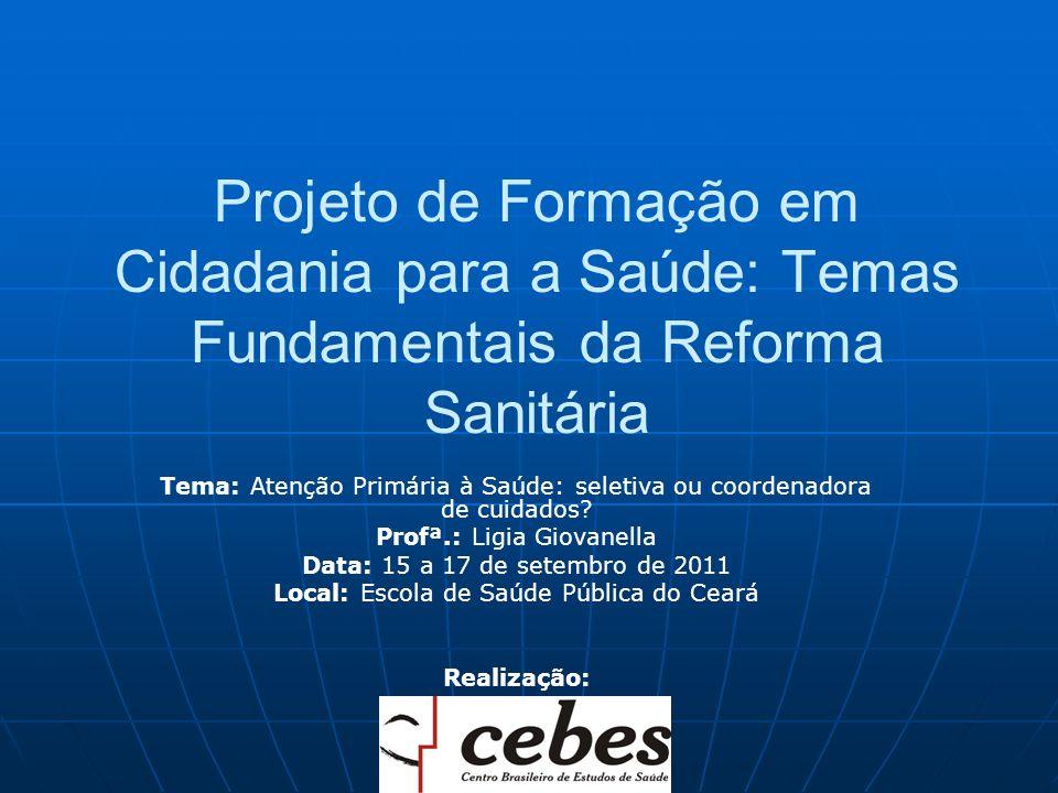 Projeto de Formação em Cidadania para a Saúde: Temas Fundamentais da Reforma Sanitária Tema: Atenção Primária à Saúde: seletiva ou coordenadora de cuidados.