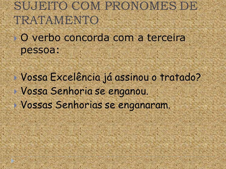SUJEITO COM PRONOMES DE TRATAMENTO O verbo concorda com a terceira pessoa: Vossa Excelência já assinou o tratado.