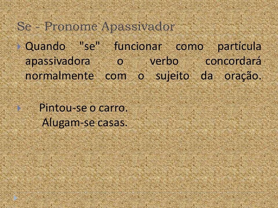 Se - Pronome Apassivador Quando se funcionar como partícula apassivadora o verbo concordará normalmente com o sujeito da oração.