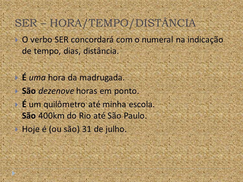 SER – HORA/TEMPO/DISTÂNCIA O verbo SER concordará com o numeral na indicação de tempo, dias, distância.